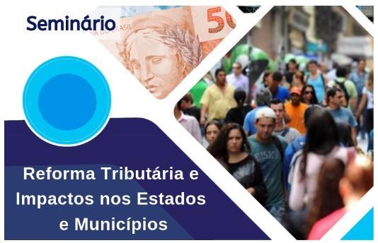 Seminário debate os impactos das propostas de Reforma Tributária nos Estados e Municípios nesta segunda
